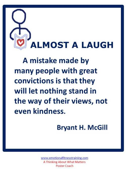 A mistake made by many people with great convictions is that they will let nothing stand in the way of their views, not even kindness. Bryant H. McGill