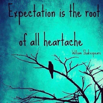 Expectation is the root of all heatache.